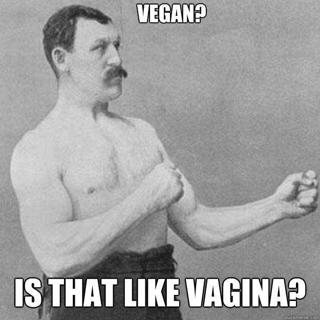 Vegan? Is that like vagina?